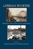 Urban rivers : remaking rivers, cities, and space in Europe and North America