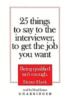 25 things to say to the interviewer, to get the job you want : [[being qualified isn't enough]