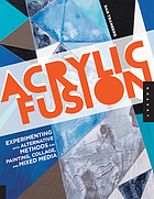 Acrylic fusion : experimenting with alternative methods for painting, collage, and mixed media