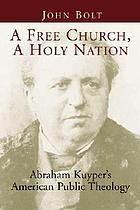 A free church, a holy nation : Abraham Kuyper's American public theology