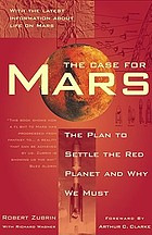 The case for Mars : the plan to settle the red planet and why we must