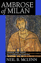 Ambrose of Milan : church and court in a Christian capital