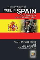 A military history of modern Spain : from the Napoleonic era to the international war on terror