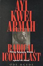 Ayi Kwei Armah, radical iconoclast : pitting imaginary worlds against the actual