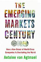 The emerging markets century : how a new breed of world-class companies is overtaking the world