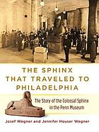 The sphinx that traveled to Philadelphia : the story of the colossal sphinx in the Penn Museum