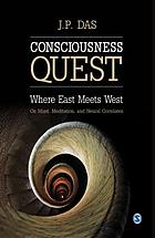 Consciousness quest : where East meets West : on mind, meditation, and neural correlates
