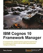 IBM Cognos 10 framework manager: a comprehensive, practical guide to using this essential tool for modeling your data for use with IBM Cognos Business Intelligence Reporting