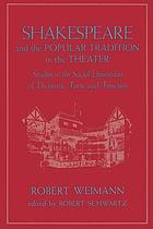 Shakespeare and the popular tradition in the theater : studies in the social dimension of dramatic form and function