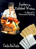Teachers as published writers : a manual for educational publishing