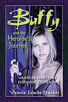Buffy and the heroine's journey : vampire slayer as feminine chosen one