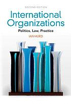 International organizations : Politics, Law, Pratice