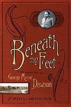 Beneath my feet : the memoirs of George Mercer Dawson