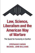 Law, science, liberalism, and the American way of warfare : the quest for humanity in conflict