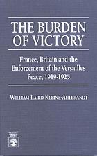 The burden of victory : France, Britain, and the enforcement of the Versaille peace, 1919-1925