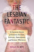 The lesbian fantastic : a critical study of science fiction, fantasy, paranormal and gothic writings