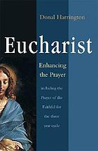 Eucharist, enhancing the prayer : including prayer of the faithful for the three year cycle