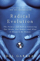 Radical evolution : the promise and peril of enhancing our minds, our bodies--and what it means to be human