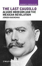 The last caudillo : Alvaro Obregón and the Mexican Revolution