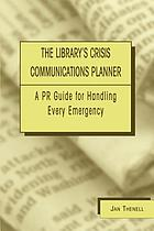 The library's crisis communications planner : a PR guide for handling every emergency