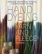 Hand dyeing yarn and fleece : dip-dyeing, hand-painting, tie-dyeing, and other creative techniques