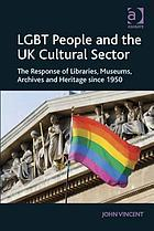 LGBT people and the UK cultural sector : the response of libraries, museums, archives and heritage since 1950