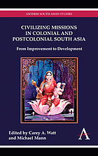 Civilizing missions in colonial and postcolonial South Asia : from improvement to development