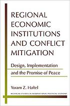 Regional economic institutions and conflict mitigation : design, implementation, and the promise of peace