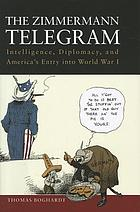 The Zimmermann telegram : intelligence, diplomacy, and America's entry into World War I