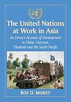 The United Nations at work in Asia : an envoy's account of development in China, Vietnam, Thailand and the South Pacific