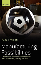 Manufacturing possibilities : creative action and industrial recomposition in the United States, Germany, and Japan