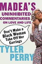 Don't make a black woman take off her earrings : Madea's uninhibited commentaries on love and life