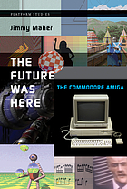 The future was here : the Commodore Amiga