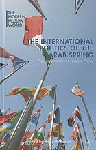 The international politics of the Arab Spring : popular unrest and foreign policy
