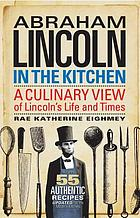 Abraham lincoln in the kitchen : a culinary view of Lincoln's life and times