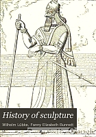 History of sculpture, from the earliest ages to the present time.
