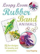 Loopy loom rubber band animals : 25 fun designs for jewelry, keyrings and accessories