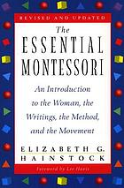 The essential Montessori : an introduction to the woman, the writings, the method, and the movement
