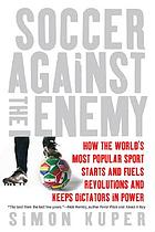 Soccer against the enemy : how the world's most popular sport starts and stops wars, fuels revolutions, and keeps dictators in power