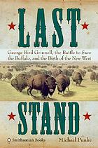 Last stand : George Bird Grinnell, the battle to save the buffalo, and the birth of the new West