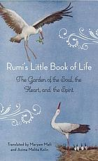 Rumi''s Little Book of Life : the Garden of the Soul, the Heart, and the Spirit.