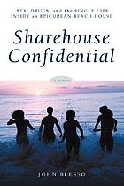 Sharehouse confidential : sex, drugs and the single life inside an epicurean beach house : a memoir