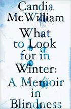 What to look for in winter : a memoir in blindness