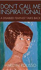 Don't call me inspirational : a disabled feminist talks back