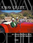 A way of life : an apprenticeship with Frank Lloyd Wright