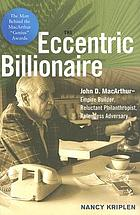 The eccentric billionaire : John D. MacArthur-- empire builder, reluctant philanthropist, relentless adversary