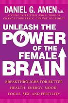 Unleash the Power of the Female Brain : Breakthroughs for Better Health, Energy, Mood, Focus, Sex, and Fertility.