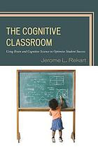 The cognitive classroom : using brain and cognitive science to optimize student success