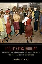 The Jim Crow routine : everyday performances of race, civil rights, and segregation in Mississippi