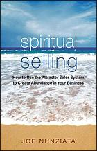 Spiritual selling : how to use the attractor sales system to create abundance in your business